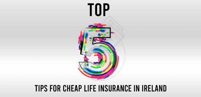 Top 5 Tips for Cheap Life Insurance in Ireland